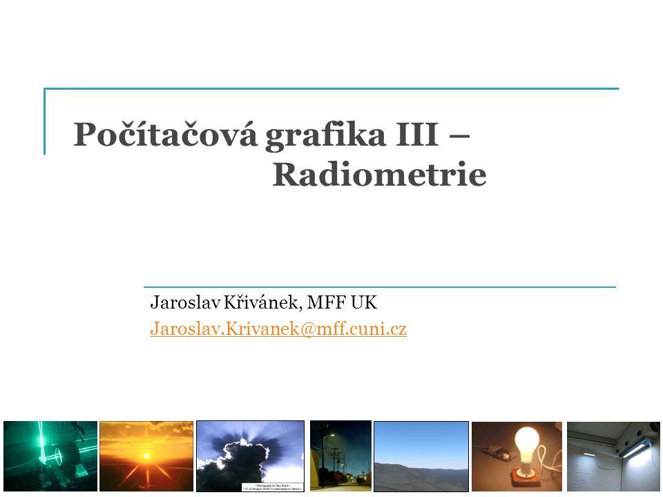 Počítačová grafika III – Radiometrie Jaroslav Křivánek, MFF UK Jaroslav.Krivanek@mff.cuni.cz
