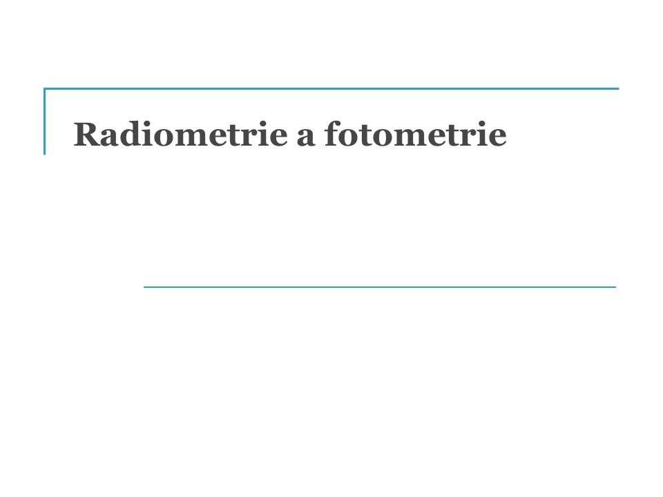 """Radiometrie & Fotometrie """"Radiometrie je část optiky, která se zabývá měřením elektromagnetického záření, včetně světla."""