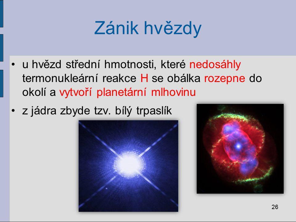 26 u hvězd střední hmotnosti, které nedosáhly termonukleární reakce H se obálka rozepne do okolí a vytvoří planetární mlhovinu z jádra zbyde tzv. bílý