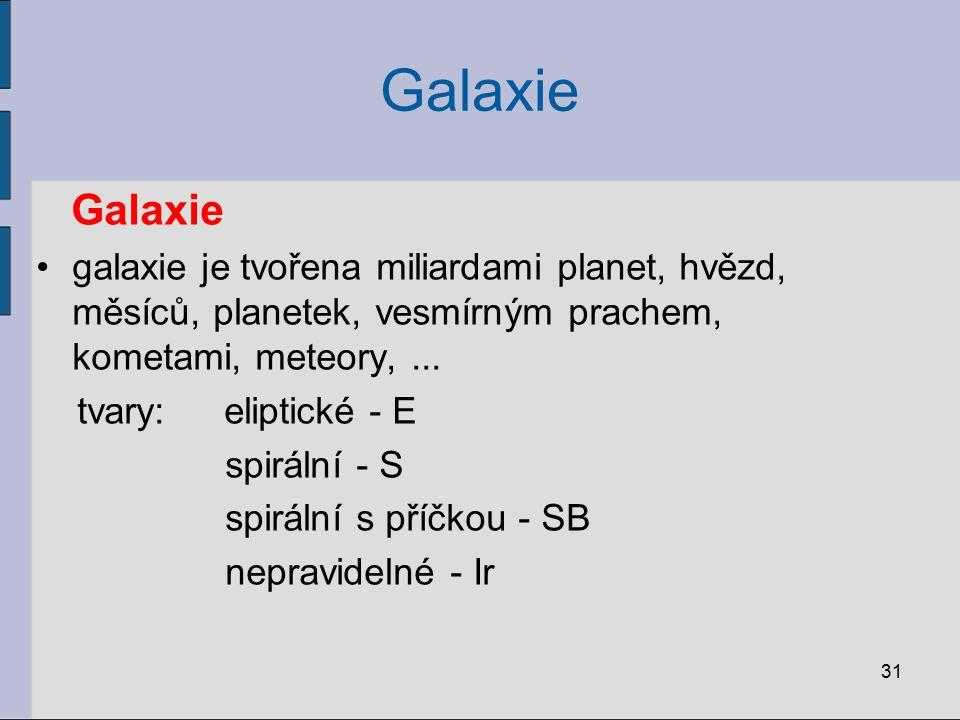 31 Galaxie galaxie je tvořena miliardami planet, hvězd, měsíců, planetek, vesmírným prachem, kometami, meteory,... tvary: eliptické - E spirální - S s