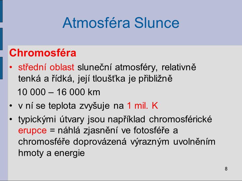 8 Atmosféra Slunce Chromosféra střední oblast sluneční atmosféry, relativně tenká a řídká, její tloušťka je přibližně 10 000 – 16 000 km v ní se teplo
