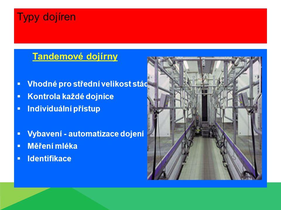Typy dojíren Tandemové dojírny  Vhodné pro střední velikost stáda  Kontrola každé dojnice  Individuální přístup  Vybavení - automatizace dojení 
