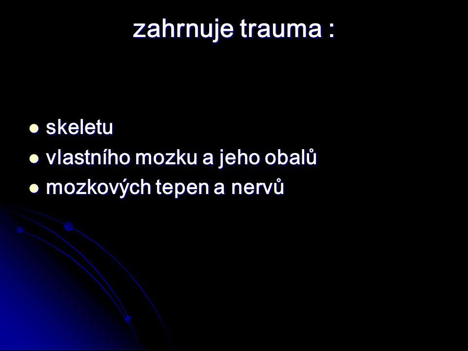 zahrnuje trauma : skeletu skeletu vlastního mozku a jeho obalů vlastního mozku a jeho obalů mozkových tepen a nervů mozkových tepen a nervů