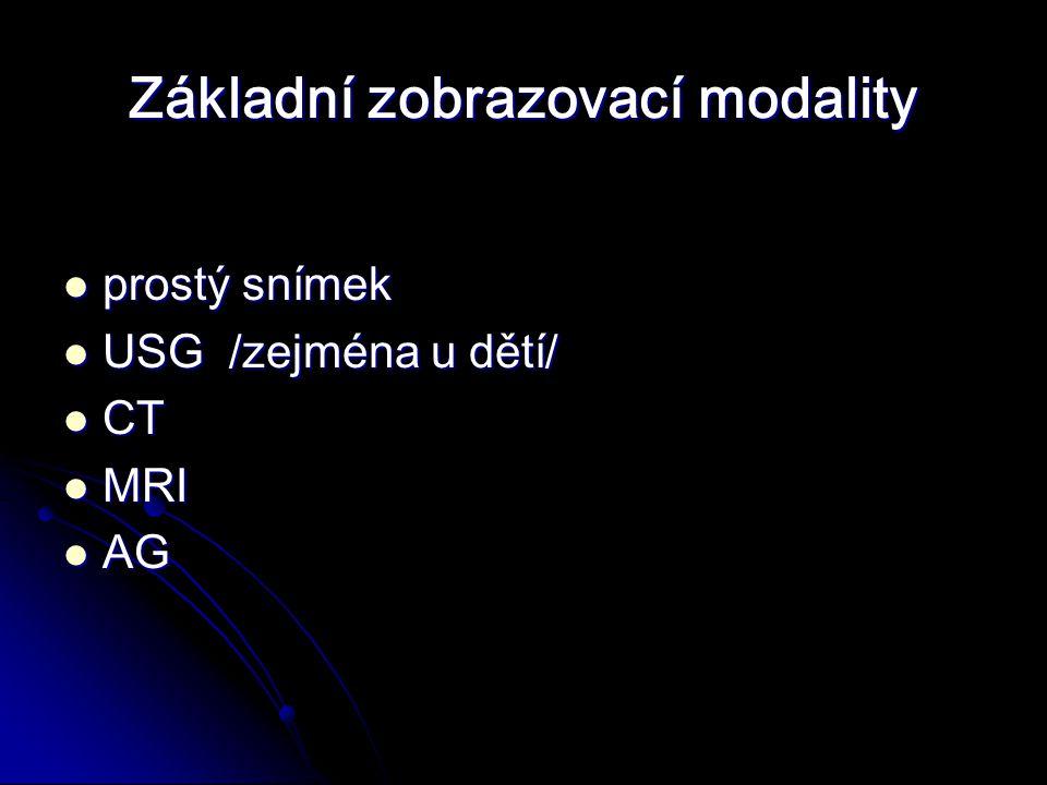 Základní zobrazovací modality prostý snímek prostý snímek USG /zejména u dětí/ USG /zejména u dětí/ CT CT MRI MRI AG AG