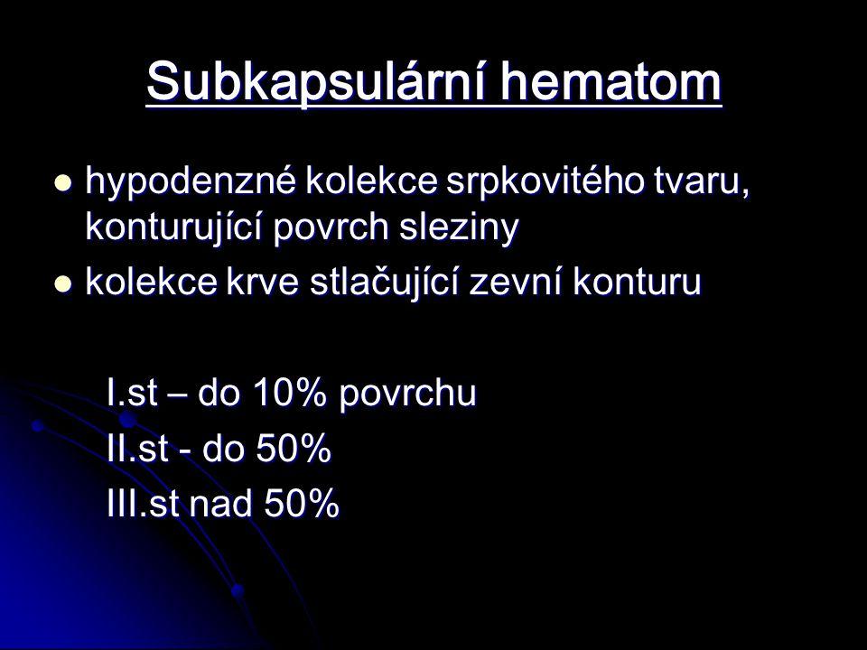 Subkapsulární hematom hypodenzné kolekce srpkovitého tvaru, konturující povrch sleziny hypodenzné kolekce srpkovitého tvaru, konturující povrch sleziny kolekce krve stlačující zevní konturu kolekce krve stlačující zevní konturu I.st – do 10% povrchu I.st – do 10% povrchu II.st - do 50% II.st - do 50% III.st nad 50% III.st nad 50%