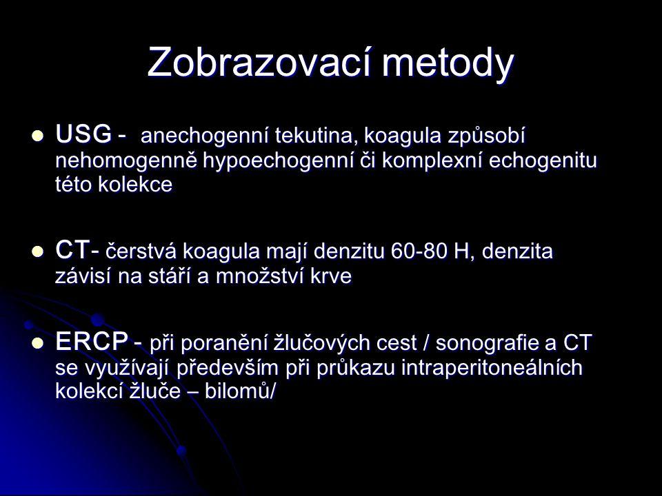 Zobrazovací metody USG - anechogenní tekutina, koagula způsobí nehomogenně hypoechogenní či komplexní echogenitu této kolekce USG - anechogenní tekutina, koagula způsobí nehomogenně hypoechogenní či komplexní echogenitu této kolekce CT- čerstvá koagula mají denzitu 60-80 H, denzita závisí na stáří a množství krve CT- čerstvá koagula mají denzitu 60-80 H, denzita závisí na stáří a množství krve ERCP - při poranění žlučových cest / sonografie a CT se využívají především při průkazu intraperitoneálních kolekcí žluče – bilomů/ ERCP - při poranění žlučových cest / sonografie a CT se využívají především při průkazu intraperitoneálních kolekcí žluče – bilomů/