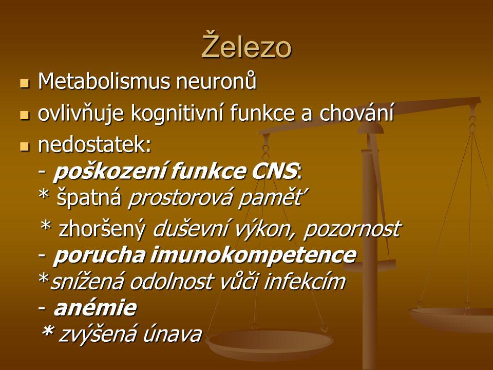 Železo Metabolismus neuronů Metabolismus neuronů ovlivňuje kognitivní funkce a chování ovlivňuje kognitivní funkce a chování nedostatek: - poškození funkce CNS: * špatná prostorová paměť nedostatek: - poškození funkce CNS: * špatná prostorová paměť * zhoršený duševní výkon, pozornost - porucha imunokompetence *snížená odolnost vůči infekcím - anémie * zvýšená únava * zhoršený duševní výkon, pozornost - porucha imunokompetence *snížená odolnost vůči infekcím - anémie * zvýšená únava