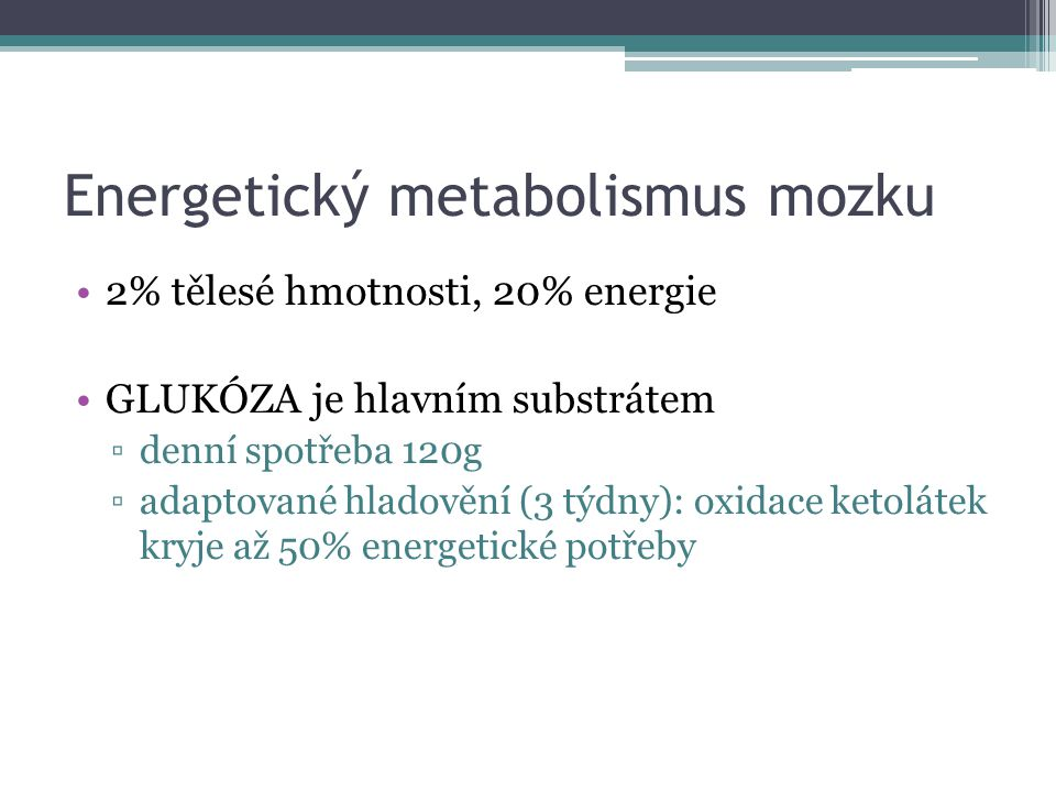 Energetický metabolismus mozku 2% tělesé hmotnosti, 20% energie GLUKÓZA je hlavním substrátem ▫denní spotřeba 120g ▫adaptované hladovění (3 týdny): oxidace ketolátek kryje až 50% energetické potřeby