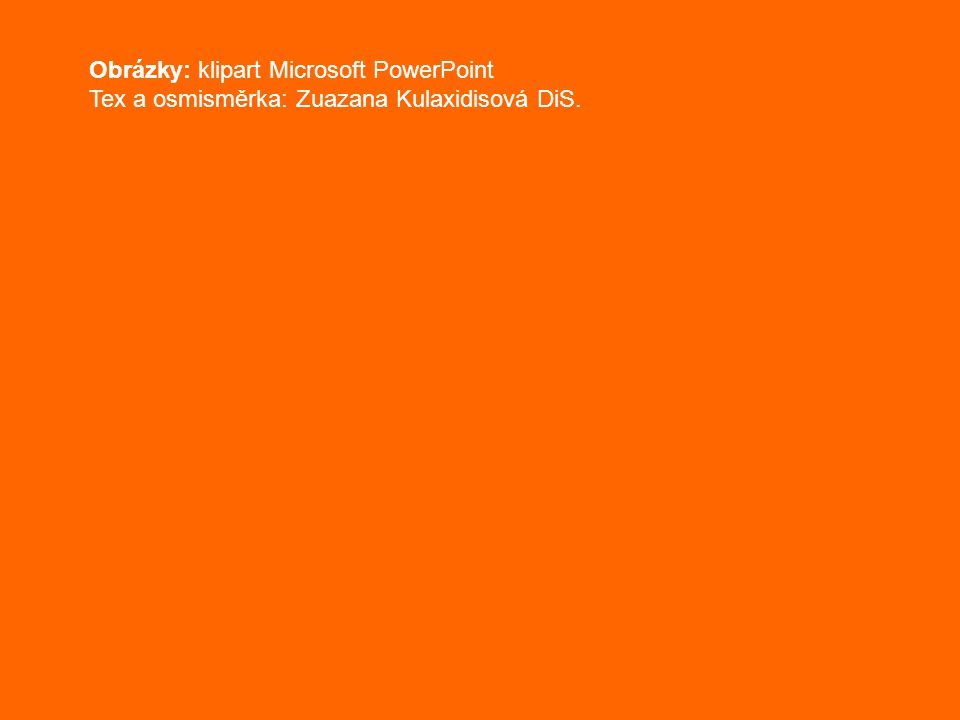 Obrázky: klipart Microsoft PowerPoint Tex a osmisměrka: Zuazana Kulaxidisová DiS.