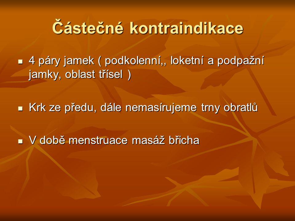 Částečné kontraindikace 4 páry jamek ( podkolenní,, loketní a podpažní jamky, oblast třísel ) 4 páry jamek ( podkolenní,, loketní a podpažní jamky, oblast třísel ) Krk ze předu, dále nemasírujeme trny obratlů Krk ze předu, dále nemasírujeme trny obratlů V době menstruace masáž břicha V době menstruace masáž břicha
