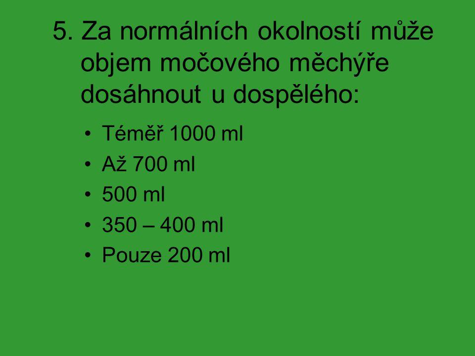 5. Za normálních okolností může objem močového měchýře dosáhnout u dospělého: Téměř 1000 ml Až 700 ml 500 ml 350 – 400 ml Pouze 200 ml