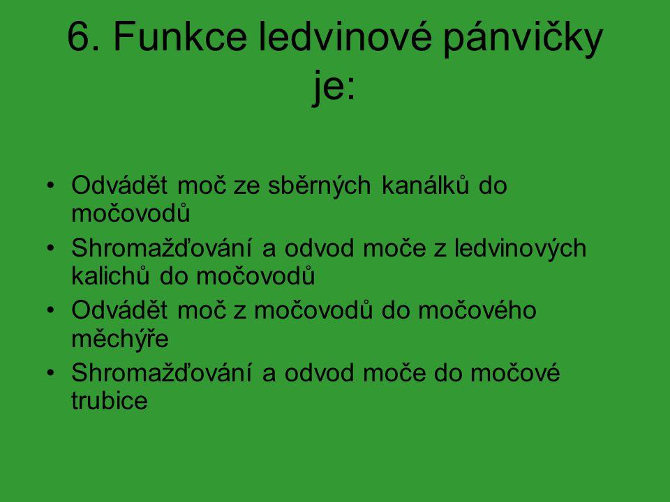 6. Funkce ledvinové pánvičky je: Odvádět moč ze sběrných kanálků do močovodů Shromažďování a odvod moče z ledvinových kalichů do močovodů Odvádět moč