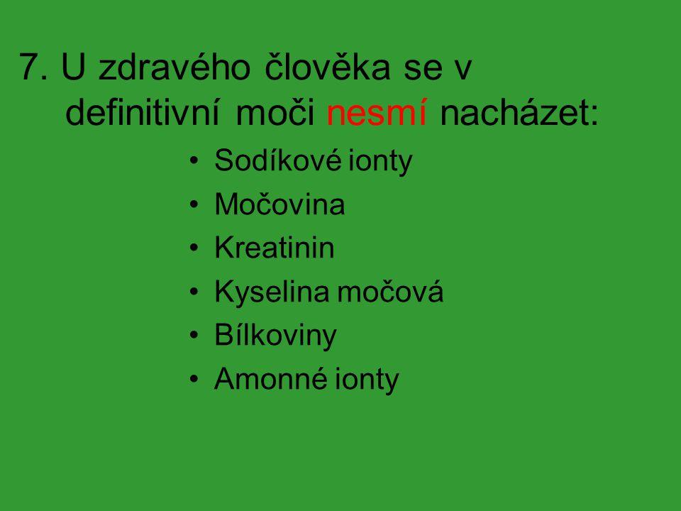 7. U zdravého člověka se v definitivní moči nesmí nacházet: Sodíkové ionty Močovina Kreatinin Kyselina močová Bílkoviny Amonné ionty