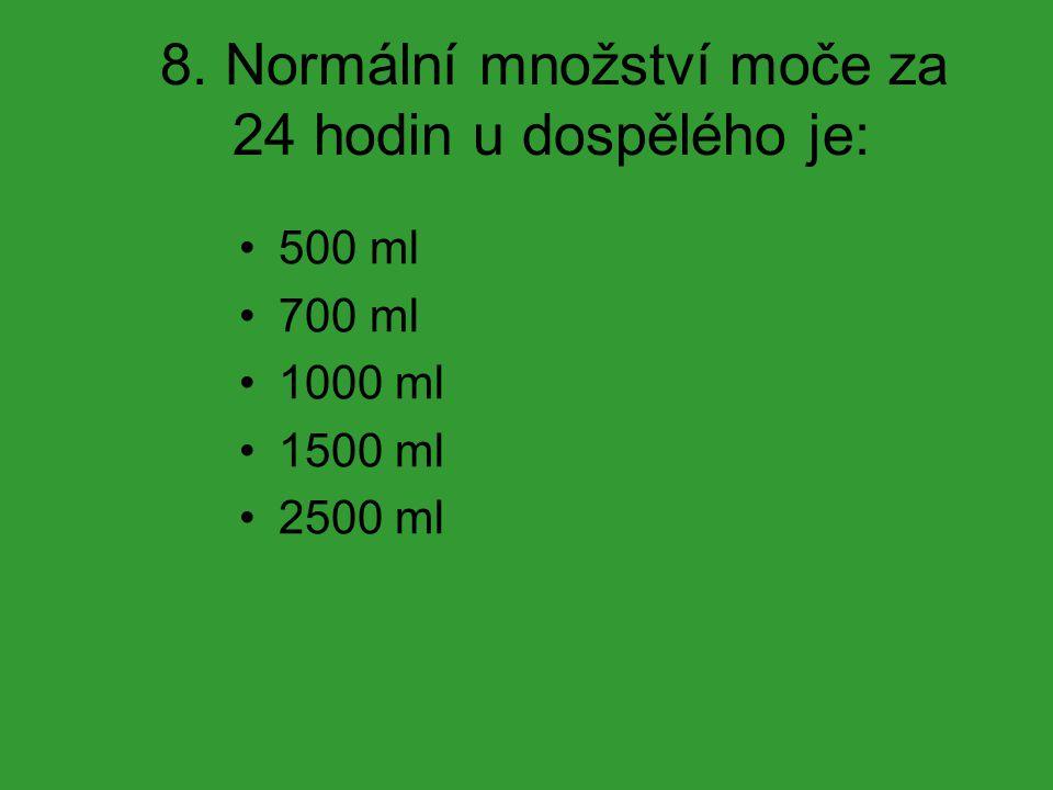 8. Normální množství moče za 24 hodin u dospělého je: 500 ml 700 ml 1000 ml 1500 ml 2500 ml