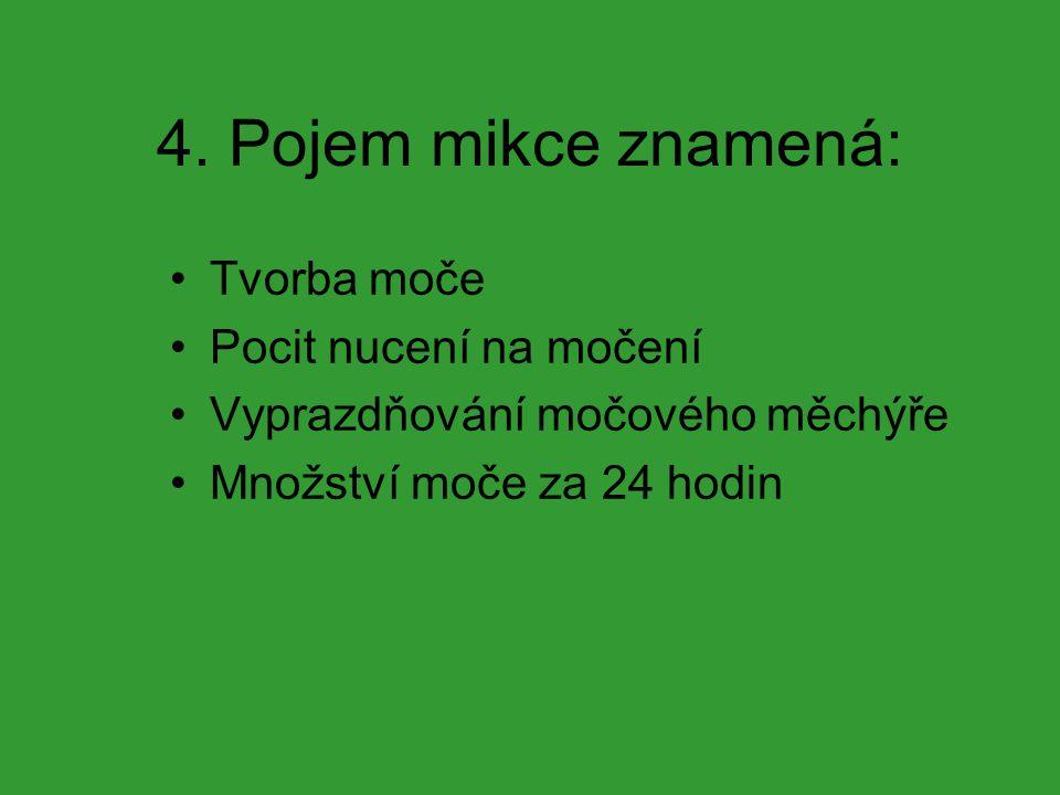 4. Pojem mikce znamená: Tvorba moče Pocit nucení na močení Vyprazdňování močového měchýře Množství moče za 24 hodin