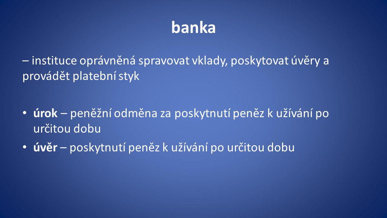 banka – instituce oprávněná spravovat vklady, poskytovat úvěry a provádět platební styk úrok – peněžní odměna za poskytnutí peněz k užívání po určitou dobu úvěr – poskytnutí peněz k užívání po určitou dobu
