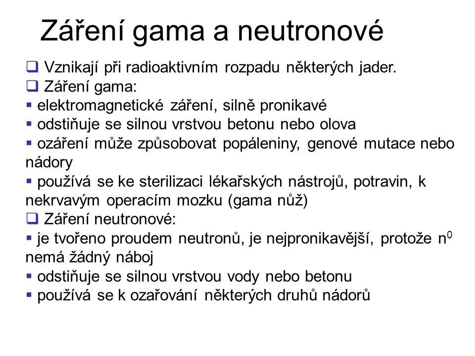 Záření gama a neutronové  Vznikají při radioaktivním rozpadu některých jader.  Záření gama:  elektromagnetické záření, silně pronikavé  odstiňuje