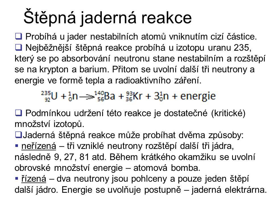 Štěpná jaderná reakce  Probíhá u jader nestabilních atomů vniknutím cizí částice.  Nejběžnější štěpná reakce probíhá u izotopu uranu 235, který se p
