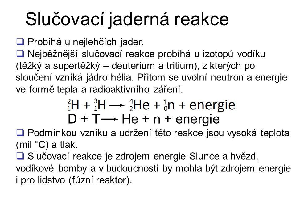 Slučovací jaderná reakce  Probíhá u nejlehčích jader.  Nejběžnější slučovací reakce probíhá u izotopů vodíku (těžký a supertěžký – deuterium a triti