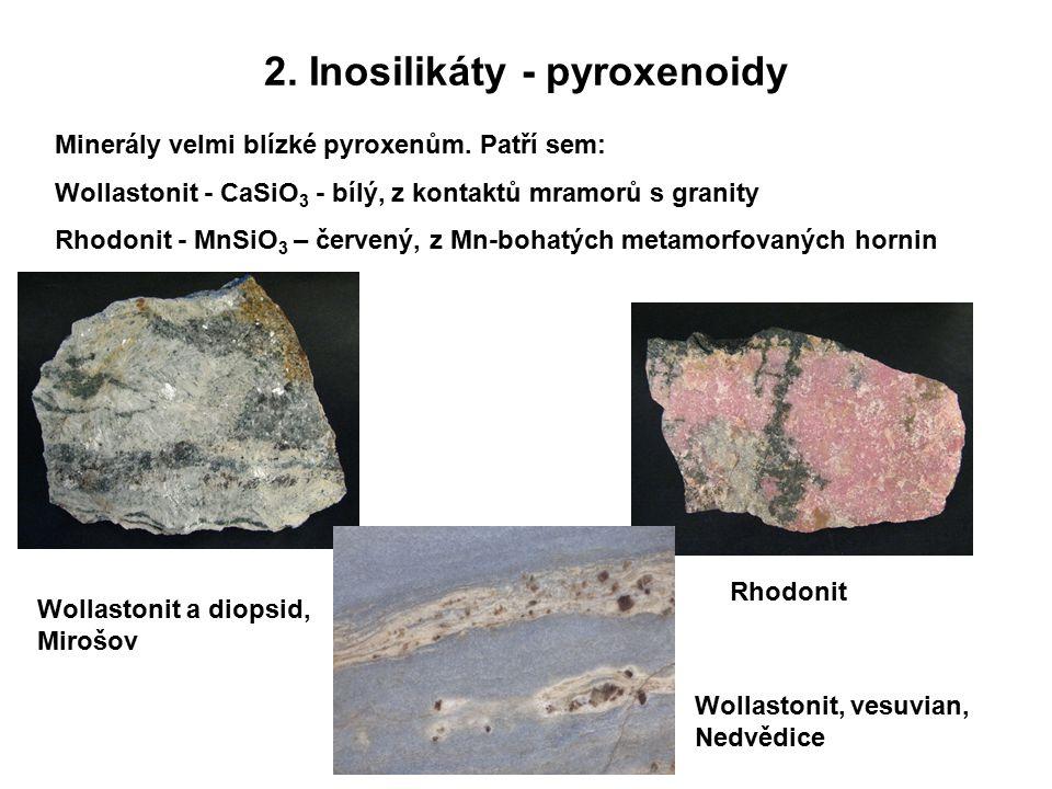 2. Inosilikáty - pyroxenoidy Minerály velmi blízké pyroxenům. Patří sem: Wollastonit - CaSiO 3 - bílý, z kontaktů mramorů s granity Rhodonit - MnSiO 3
