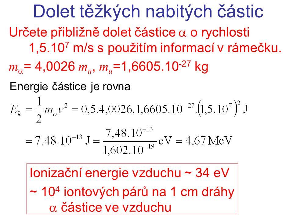 Určete přibližně dolet částice  o rychlosti 1,5.10 7 m/s s použitím informací v rámečku. m  = 4,0026 m u, m u =1,6605.10 -27 kg Dolet těžkých nabitý
