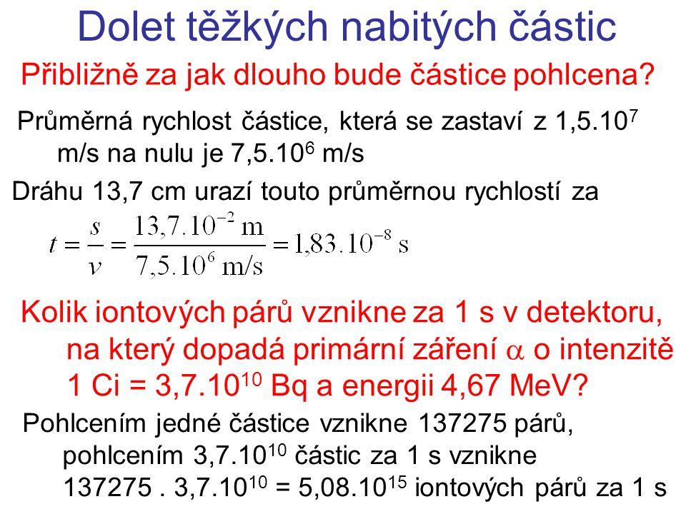 Přibližně za jak dlouho bude částice pohlcena? Dolet těžkých nabitých částic Průměrná rychlost částice, která se zastaví z 1,5.10 7 m/s na nulu je 7,5