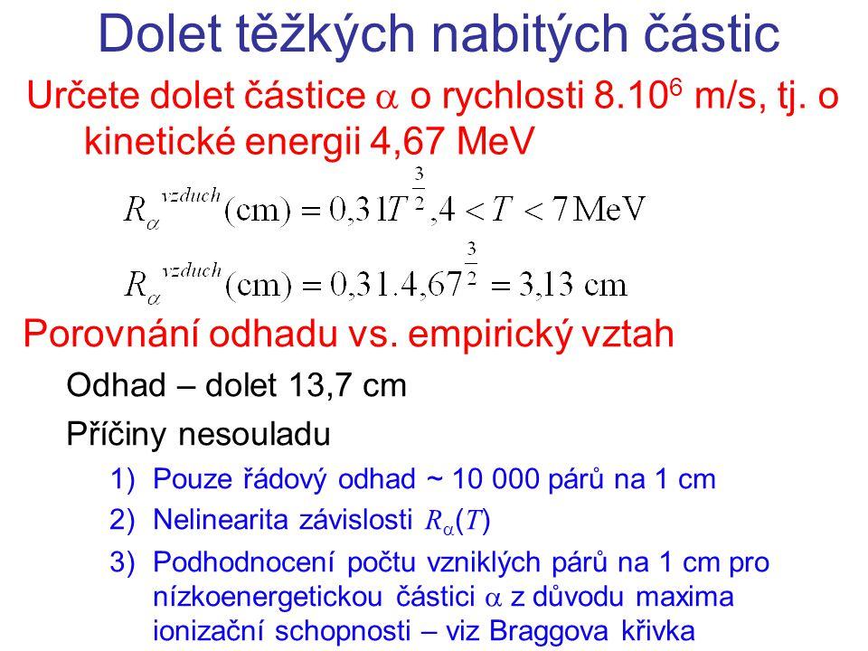 Určete dolet částice  o rychlosti 8.10 6 m/s, tj. o kinetické energii 4,67 MeV Dolet těžkých nabitých částic Porovnání odhadu vs. empirický vztah Odh