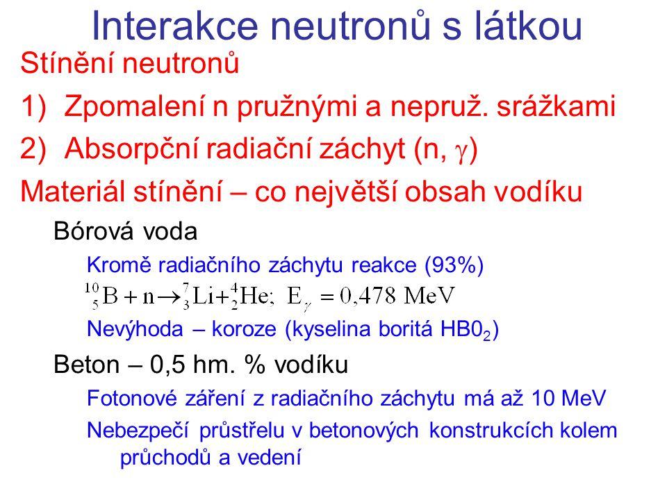 Stínění neutronů 1)Zpomalení n pružnými a nepruž. srážkami 2)Absorpční radiační záchyt (n,  ) Materiál stínění – co největší obsah vodíku Bórová voda