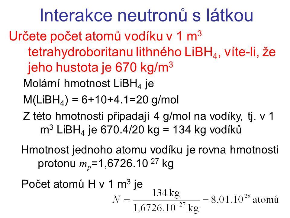 Určete počet atomů vodíku v 1 m 3 tetrahydroboritanu lithného LiBH 4, víte-li, že jeho hustota je 670 kg/m 3 Interakce neutronů s látkou Molární hmotn