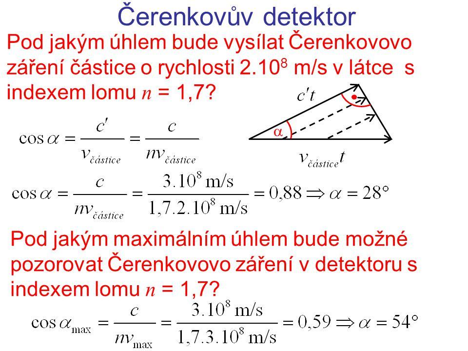 Čerenkovův detektor Pod jakým úhlem bude vysílat Čerenkovovo záření částice o rychlosti 2.10 8 m/s v látce s indexem lomu n = 1,7?  Pod jakým maximál