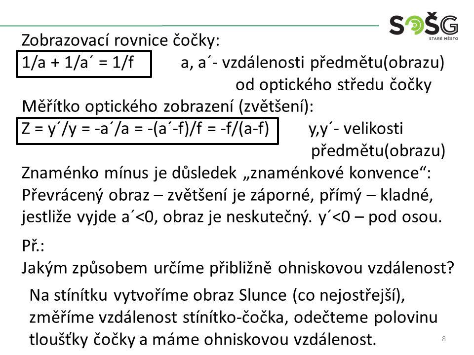 """8 Zobrazovací rovnice čočky: 1/a + 1/a´ = 1/f a, a´- vzdálenosti předmětu(obrazu) od optického středu čočky Měřítko optického zobrazení (zvětšení): Z = y´/y = -a´/a = -(a´-f)/f = -f/(a-f) y,y´- velikosti předmětu(obrazu) Znaménko mínus je důsledek """"znaménkové konvence : Převrácený obraz – zvětšení je záporné, přímý – kladné, jestliže vyjde a´<0, obraz je neskutečný."""