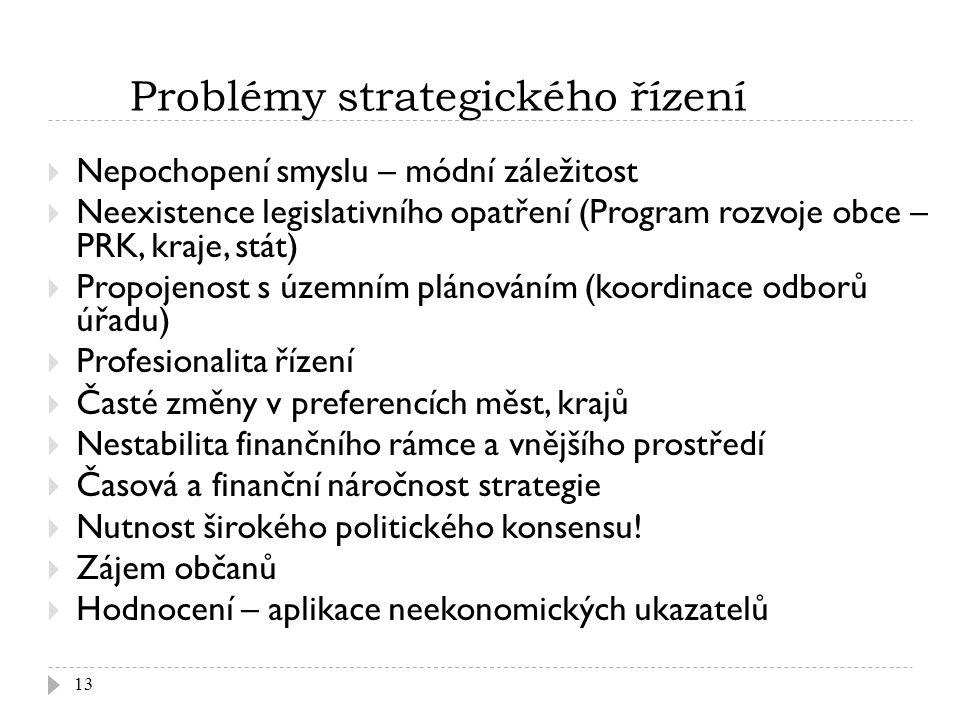 Problémy strategického řízení 13  Nepochopení smyslu – módní záležitost  Neexistence legislativního opatření (Program rozvoje obce – PRK, kraje, stát)  Propojenost s územním plánováním (koordinace odborů úřadu)  Profesionalita řízení  Časté změny v preferencích měst, krajů  Nestabilita finančního rámce a vnějšího prostředí  Časová a finanční náročnost strategie  Nutnost širokého politického konsensu.