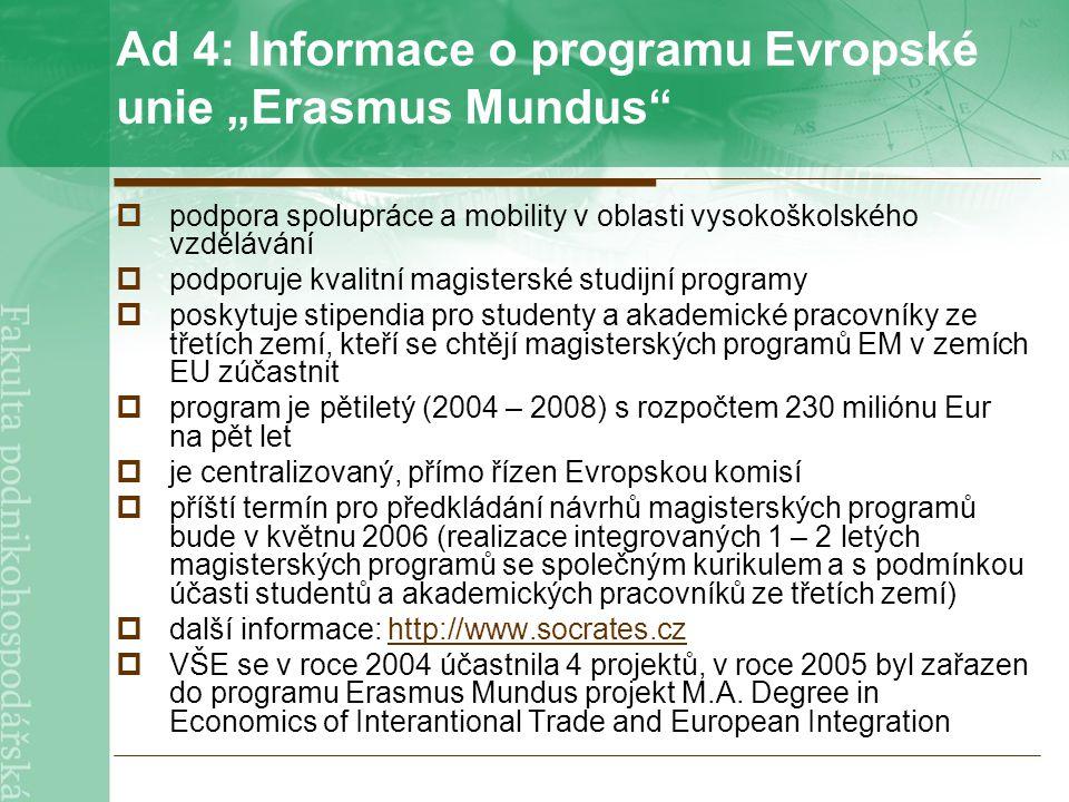 """Ad 4: Informace o programu Evropské unie """"Erasmus Mundus  podpora spolupráce a mobility v oblasti vysokoškolského vzdělávání  podporuje kvalitní magisterské studijní programy  poskytuje stipendia pro studenty a akademické pracovníky ze třetích zemí, kteří se chtějí magisterských programů EM v zemích EU zúčastnit  program je pětiletý (2004 – 2008) s rozpočtem 230 miliónu Eur na pět let  je centralizovaný, přímo řízen Evropskou komisí  příští termín pro předkládání návrhů magisterských programů bude v květnu 2006 (realizace integrovaných 1 – 2 letých magisterských programů se společným kurikulem a s podmínkou účasti studentů a akademických pracovníků ze třetích zemí)  další informace: http://www.socrates.czhttp://www.socrates.cz  VŠE se v roce 2004 účastnila 4 projektů, v roce 2005 byl zařazen do programu Erasmus Mundus projekt M.A."""