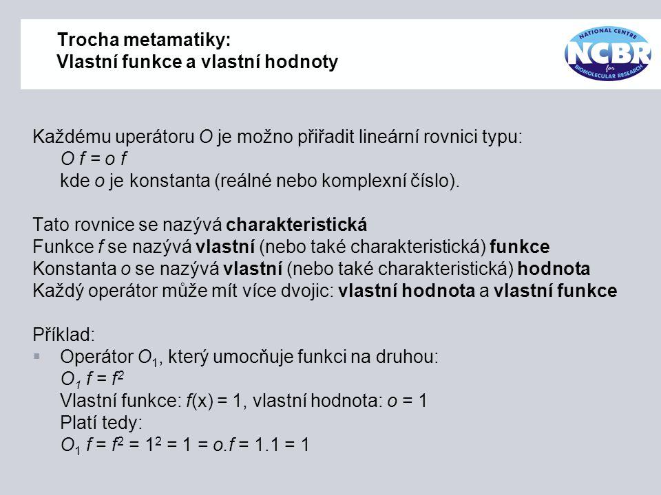 Trocha metamatiky: Vlastní funkce a vlastní hodnoty Každému uperátoru O je možno přiřadit lineární rovnici typu: O f = o f kde o je konstanta (reálné