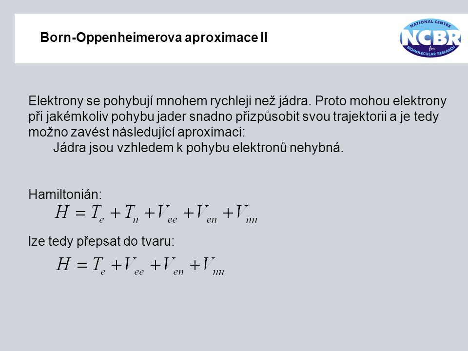 Born-Oppenheimerova aproximace II Elektrony se pohybují mnohem rychleji než jádra. Proto mohou elektrony při jakémkoliv pohybu jader snadno přizpůsobi