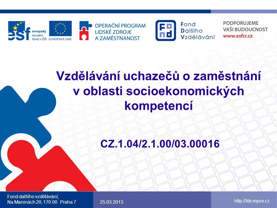 Vzdělávání uchazečů o zaměstnání v oblasti socioekonomických kompetencí CZ.1.04/2.1.00/03.00016 Fond dalšího vzdělávání, Na Maninách 20, 170 00 Praha 725.03 2013 http://fdv.mpsv.cz