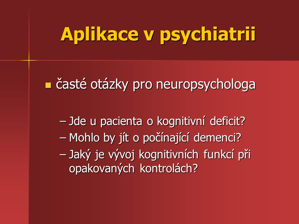 Aplikace v psychiatrii časté otázky pro neuropsychologa časté otázky pro neuropsychologa –Jde u pacienta o kognitivní deficit? –Mohlo by jít o počínaj