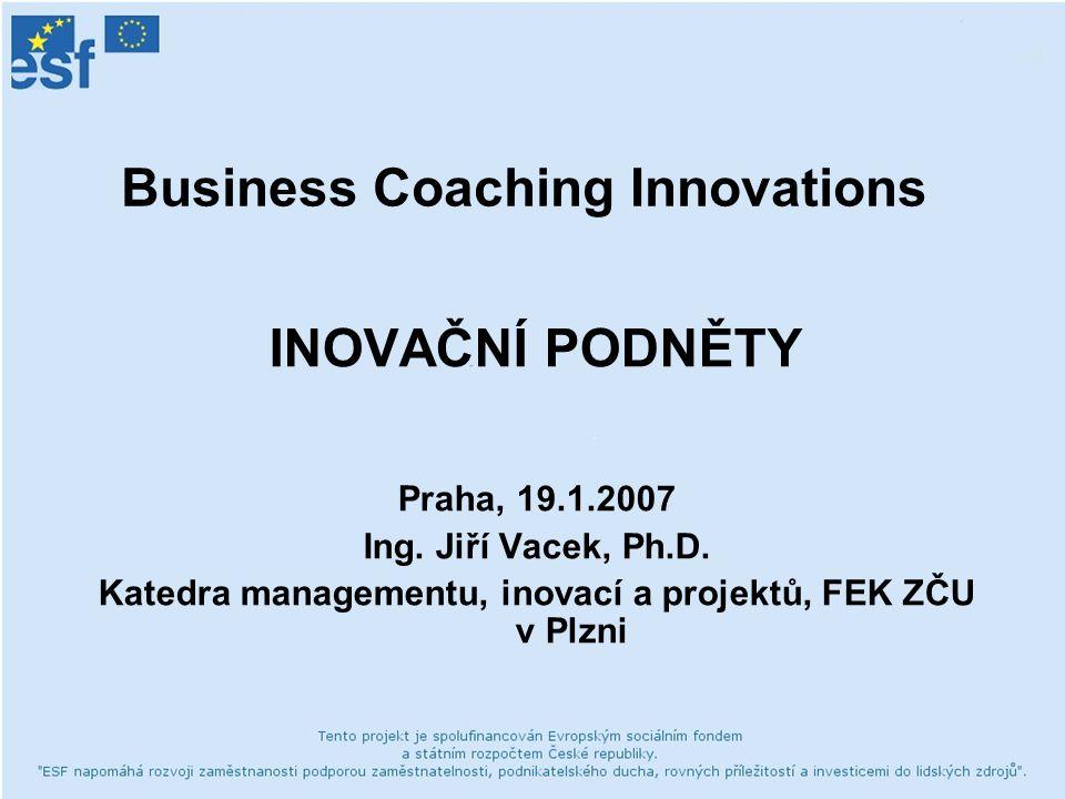 Business Coaching Innovations INOVAČNÍ PODNĚTY Praha, 19.1.2007 Ing. Jiří Vacek, Ph.D. Katedra managementu, inovací a projektů, FEK ZČU v Plzni