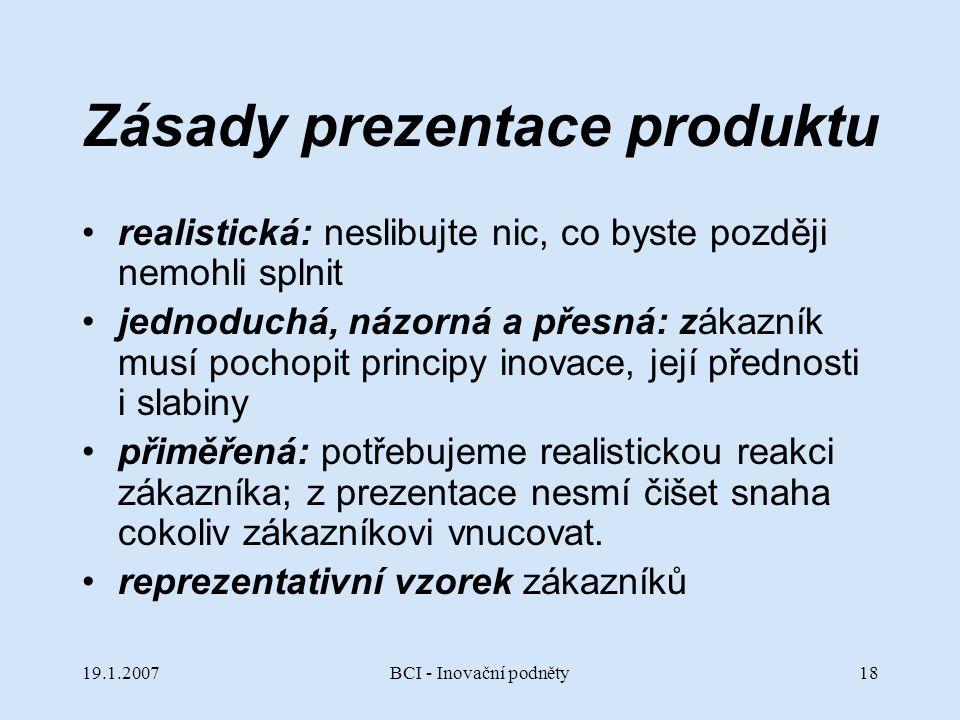 19.1.2007BCI - Inovační podněty18 Zásady prezentace produktu realistická: neslibujte nic, co byste později nemohli splnit jednoduchá, názorná a přesná