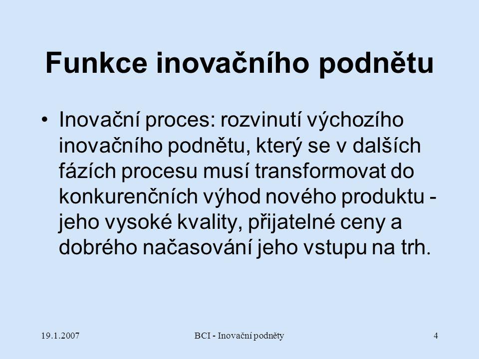 19.1.2007BCI - Inovační podněty4 Funkce inovačního podnětu Inovační proces: rozvinutí výchozího inovačního podnětu, který se v dalších fázích procesu