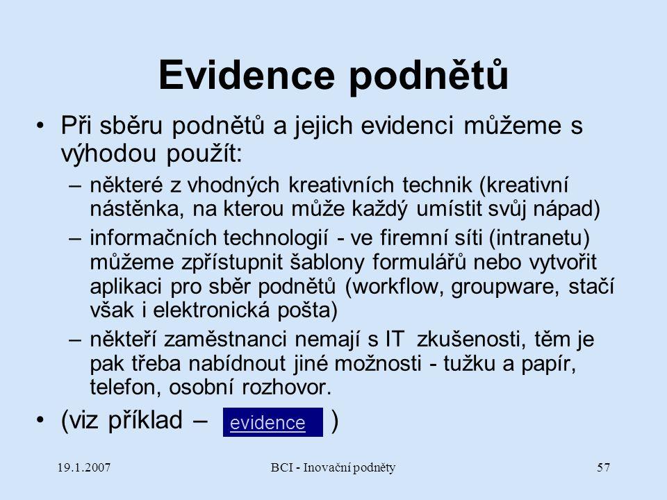 19.1.2007BCI - Inovační podněty57 Evidence podnětů Při sběru podnětů a jejich evidenci můžeme s výhodou použít: –některé z vhodných kreativních techni