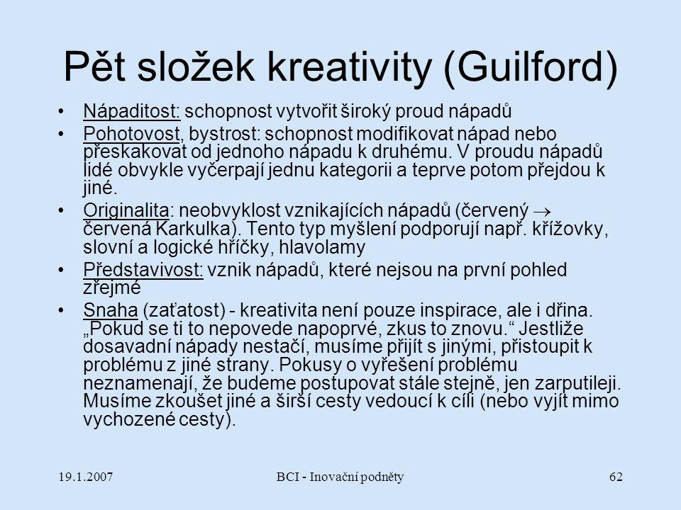 19.1.2007BCI - Inovační podněty62 Pět složek kreativity (Guilford) Nápaditost: schopnost vytvořit široký proud nápadů Pohotovost, bystrost: schopnost