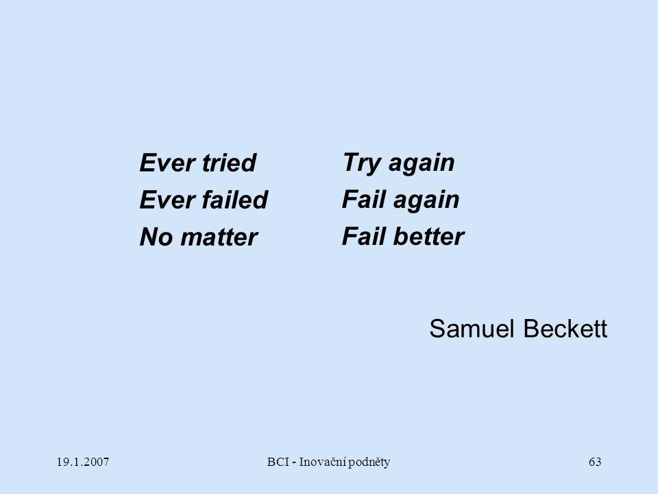 19.1.2007BCI - Inovační podněty63 Ever tried Ever failed No matter Try again Fail again Fail better Samuel Beckett
