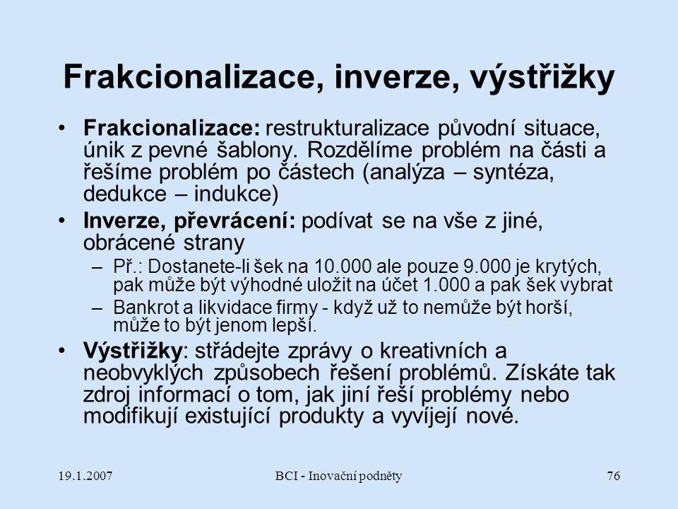19.1.2007BCI - Inovační podněty76 Frakcionalizace, inverze, výstřižky Frakcionalizace: restrukturalizace původní situace, únik z pevné šablony. Rozděl