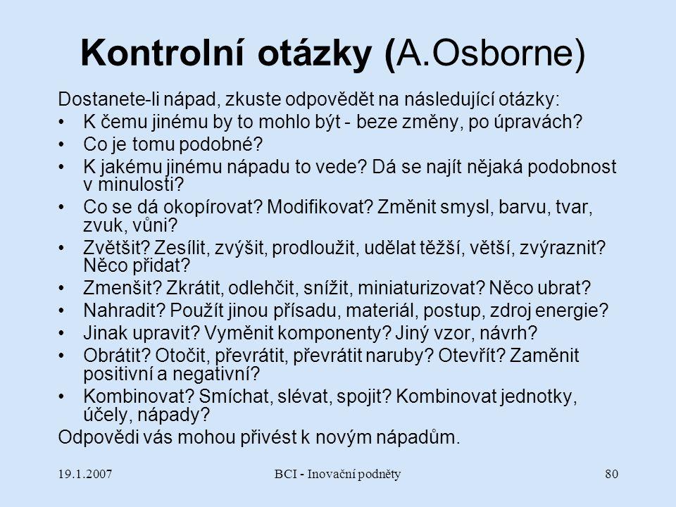 19.1.2007BCI - Inovační podněty80 Kontrolní otázky (A.Osborne) Dostanete-li nápad, zkuste odpovědět na následující otázky: K čemu jinému by to mohlo b