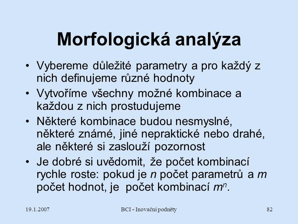 19.1.2007BCI - Inovační podněty82 Morfologická analýza Vybereme důležité parametry a pro každý z nich definujeme různé hodnoty Vytvoříme všechny možné