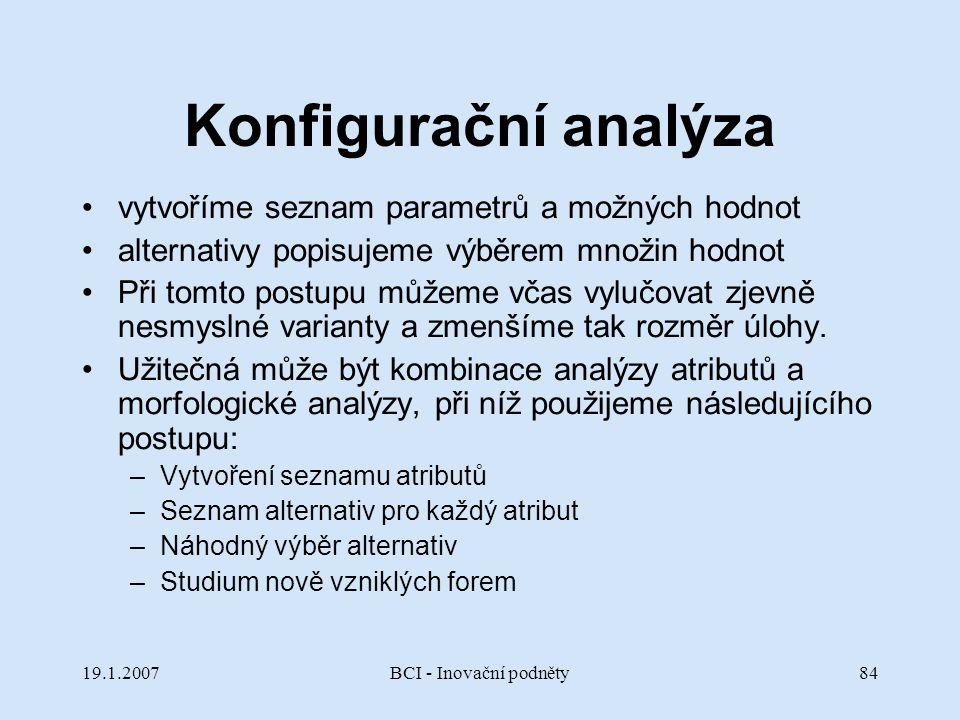19.1.2007BCI - Inovační podněty84 Konfigurační analýza vytvoříme seznam parametrů a možných hodnot alternativy popisujeme výběrem množin hodnot Při to