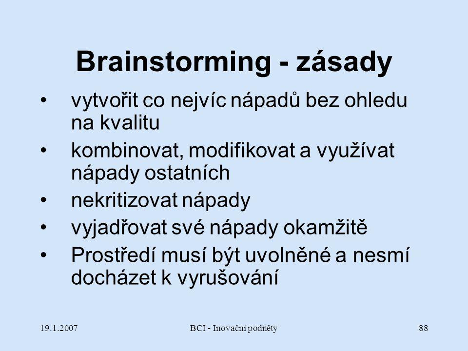 19.1.2007BCI - Inovační podněty88 Brainstorming - zásady vytvořit co nejvíc nápadů bez ohledu na kvalitu kombinovat, modifikovat a využívat nápady ost