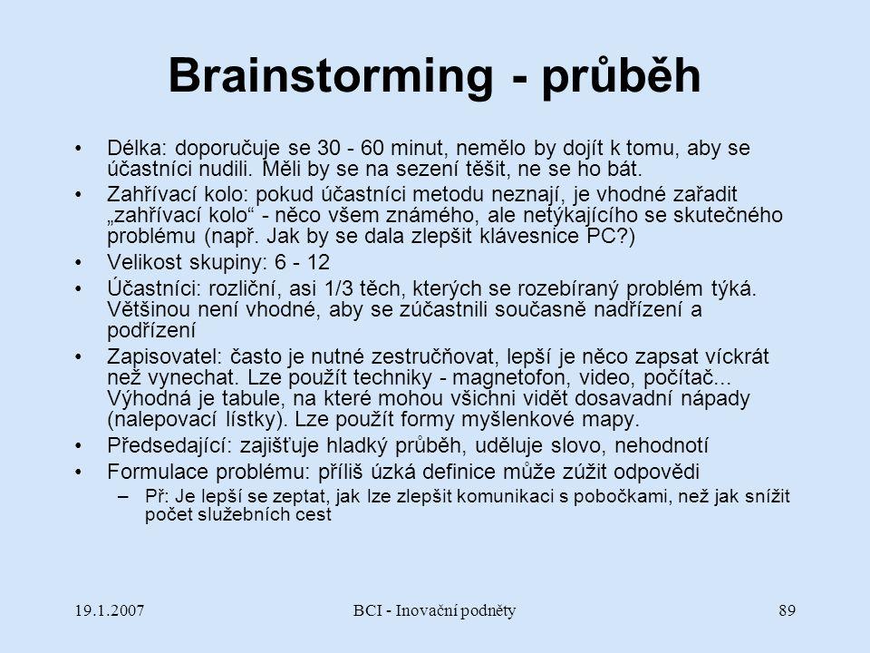 19.1.2007BCI - Inovační podněty89 Brainstorming - průběh Délka: doporučuje se 30 - 60 minut, nemělo by dojít k tomu, aby se účastníci nudili. Měli by
