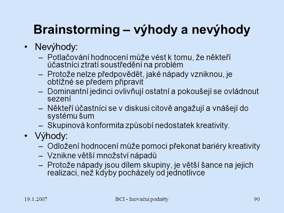 19.1.2007BCI - Inovační podněty90 Brainstorming – výhody a nevýhody Nevýhody: –Potlačování hodnocení může vést k tomu, že někteří účastníci ztratí sou